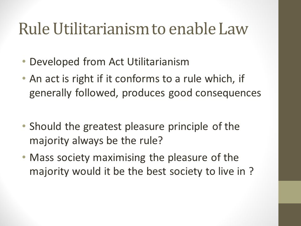 Rule Utilitarianism to enable Law Developed from Act Utilitarianism An act is right if it conforms to a rule which, if generally followed, produces good consequences Should the greatest pleasure principle of the majority always be the rule.
