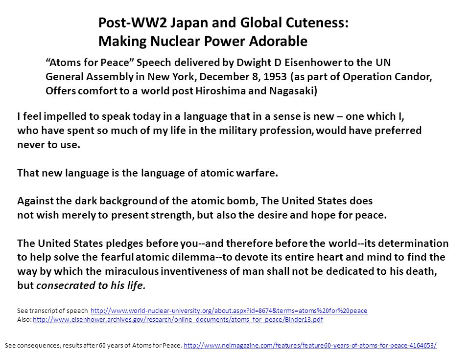 Post-WW2 Japan and Global Cuteness: Making Nuclear Power Adorable Atoms for Peace Speech delivered by Dwight D Eisenhower to the UN General Assembly in New York, December 8, 1953 (as part of Operation Candor, Offers comfort to a world post Hiroshima and Nagasaki) I feel impelled to speak today in a language that in a sense is new – one which I, who have spent so much of my life in the military profession, would have preferred never to use.