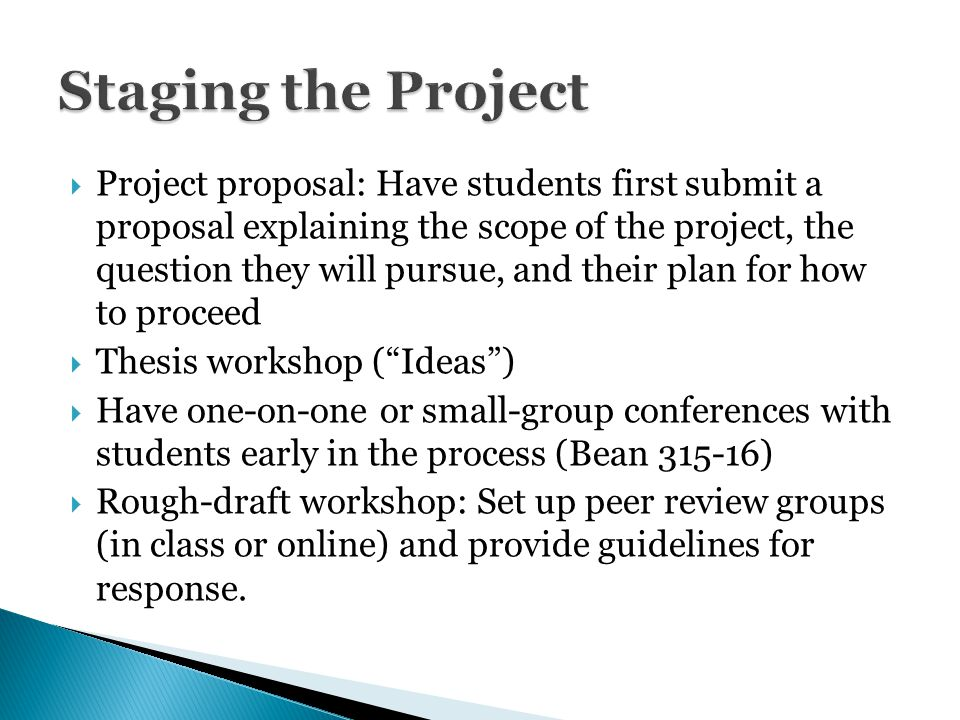  Project proposal: Have students first submit a proposal explaining the scope of the project, the question they will pursue, and their plan for how to proceed  Thesis workshop ( Ideas )  Have one-on-one or small-group conferences with students early in the process (Bean 315-16)  Rough-draft workshop: Set up peer review groups (in class or online) and provide guidelines for response.