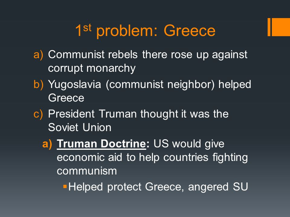 1 st problem: Greece a)Communist rebels there rose up against corrupt monarchy b)Yugoslavia (communist neighbor) helped Greece c)President Truman thou