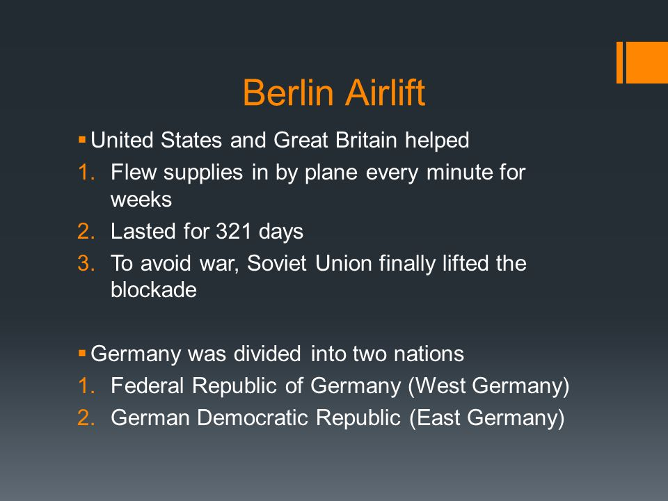 Berlin Airlift  United States and Great Britain helped 1.Flew supplies in by plane every minute for weeks 2.Lasted for 321 days 3.To avoid war, Sovie