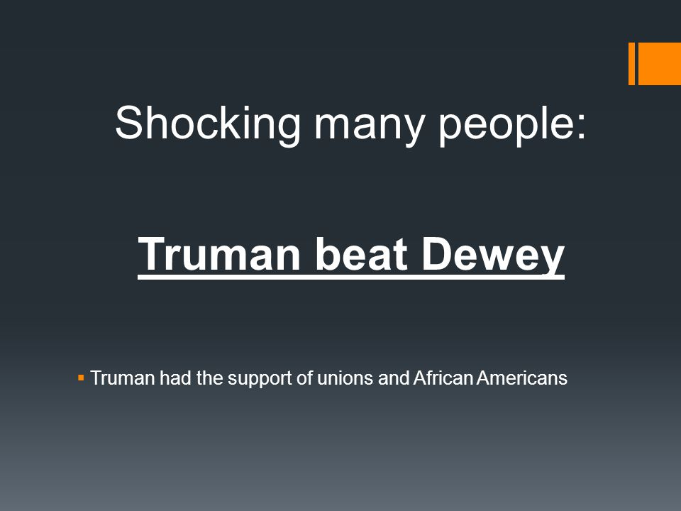 Shocking many people: Truman beat Dewey  Truman had the support of unions and African Americans