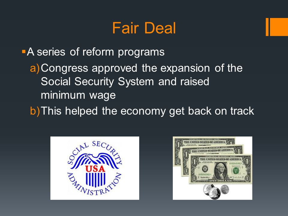 Fair Deal  A series of reform programs a)Congress approved the expansion of the Social Security System and raised minimum wage b)This helped the econ