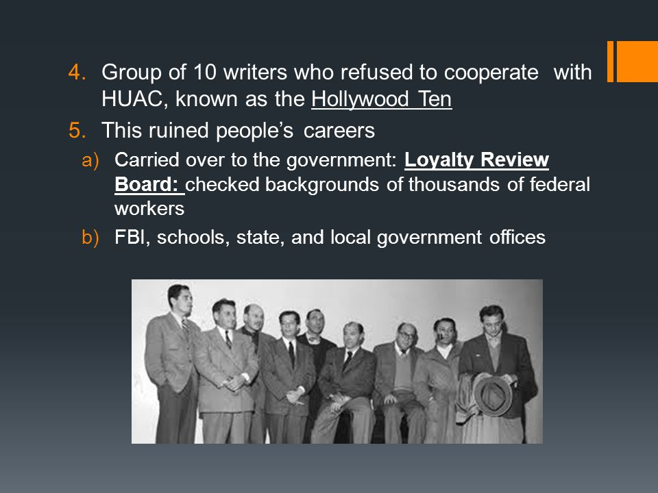 4.Group of 10 writers who refused to cooperate with HUAC, known as the Hollywood Ten 5.This ruined people's careers a)Carried over to the government: