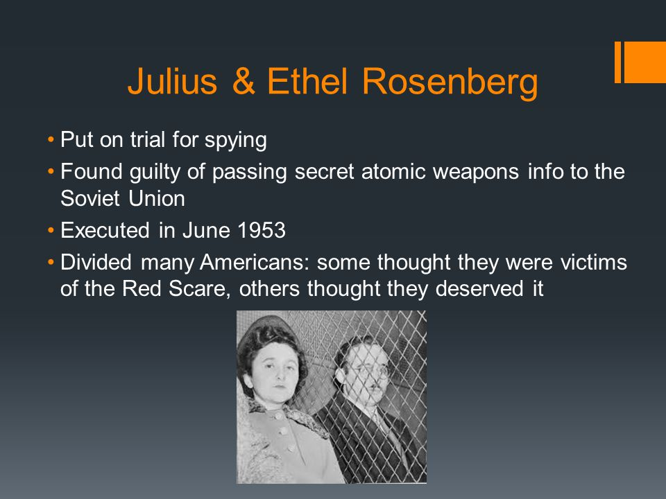 Julius & Ethel Rosenberg Put on trial for spying Found guilty of passing secret atomic weapons info to the Soviet Union Executed in June 1953 Divided