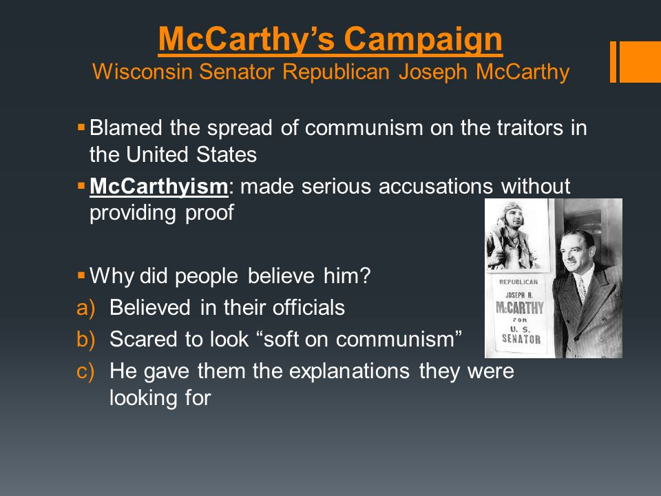 McCarthy's Campaign Wisconsin Senator Republican Joseph McCarthy  Blamed the spread of communism on the traitors in the United States  McCarthyism:
