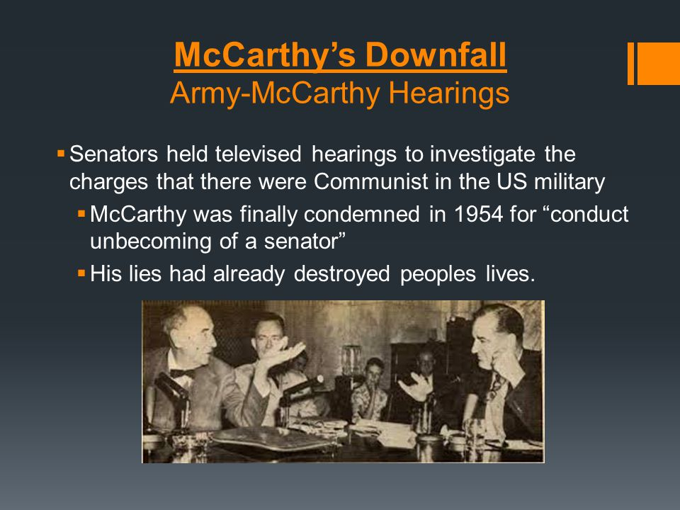 McCarthy's Downfall Army-McCarthy Hearings  Senators held televised hearings to investigate the charges that there were Communist in the US military