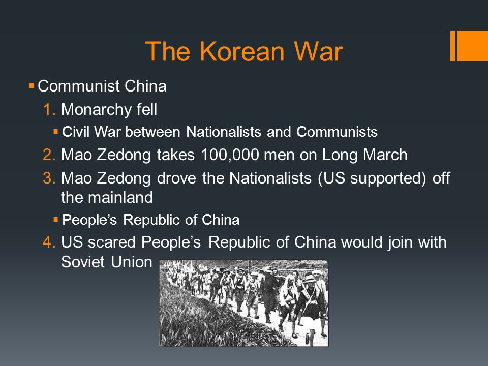 The Korean War  Communist China 1.Monarchy fell  Civil War between Nationalists and Communists 2.Mao Zedong takes 100,000 men on Long March 3.Mao Ze