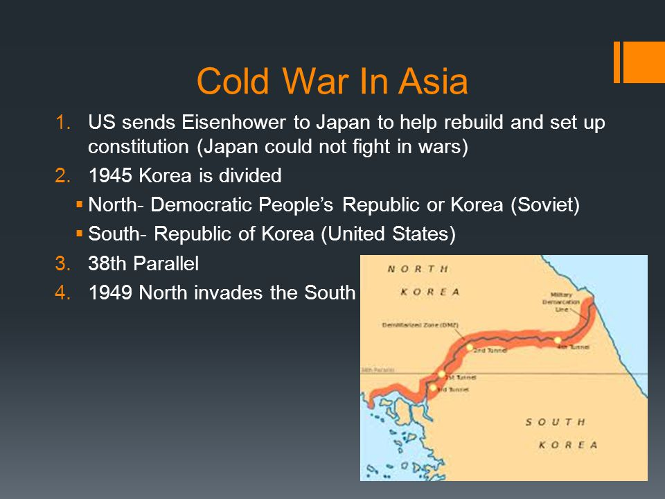 Cold War In Asia 1.US sends Eisenhower to Japan to help rebuild and set up constitution (Japan could not fight in wars) 2.1945 Korea is divided  Nort