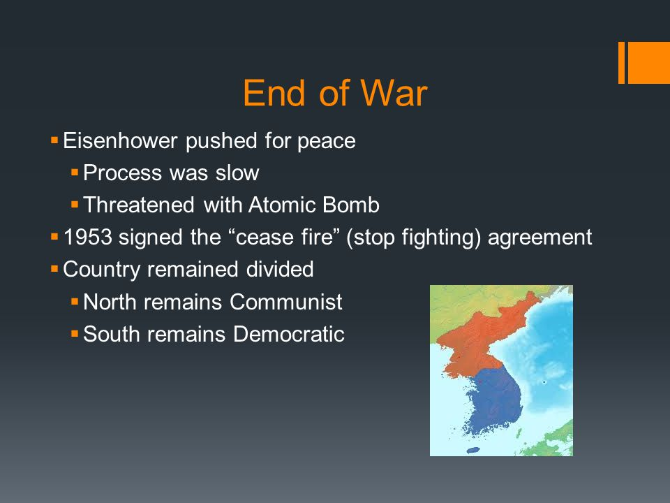"End of War  Eisenhower pushed for peace  Process was slow  Threatened with Atomic Bomb  1953 signed the ""cease fire"" (stop fighting) agreement  C"