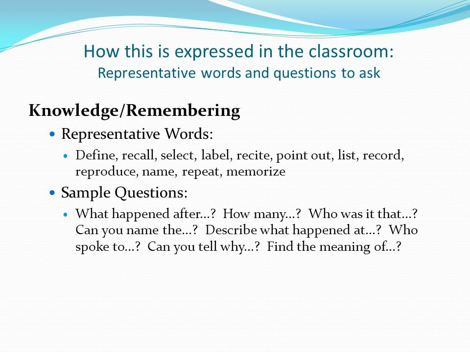 How this is expressed in the classroom: Representative words and questions to ask Knowledge/Remembering Representative Words: Define, recall, select, label, recite, point out, list, record, reproduce, name, repeat, memorize Sample Questions: What happened after....