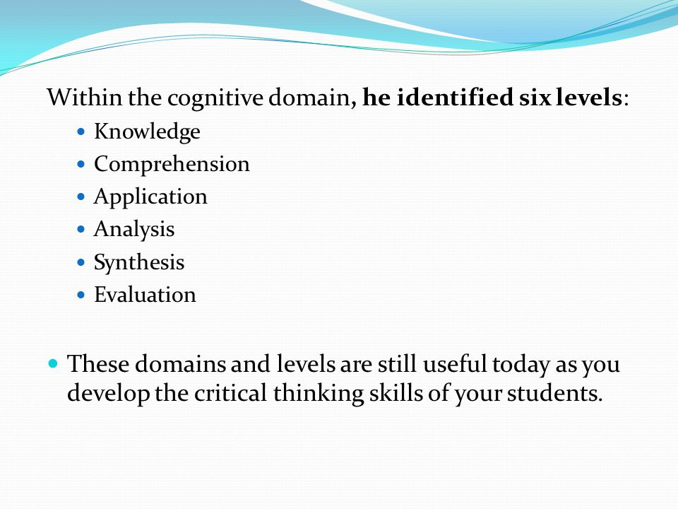 Within the cognitive domain, he identified six levels: Knowledge Comprehension Application Analysis Synthesis Evaluation These domains and levels are still useful today as you develop the critical thinking skills of your students.