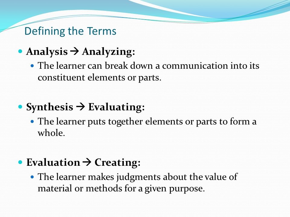 Defining the Terms Analysis  Analyzing: The learner can break down a communication into its constituent elements or parts.