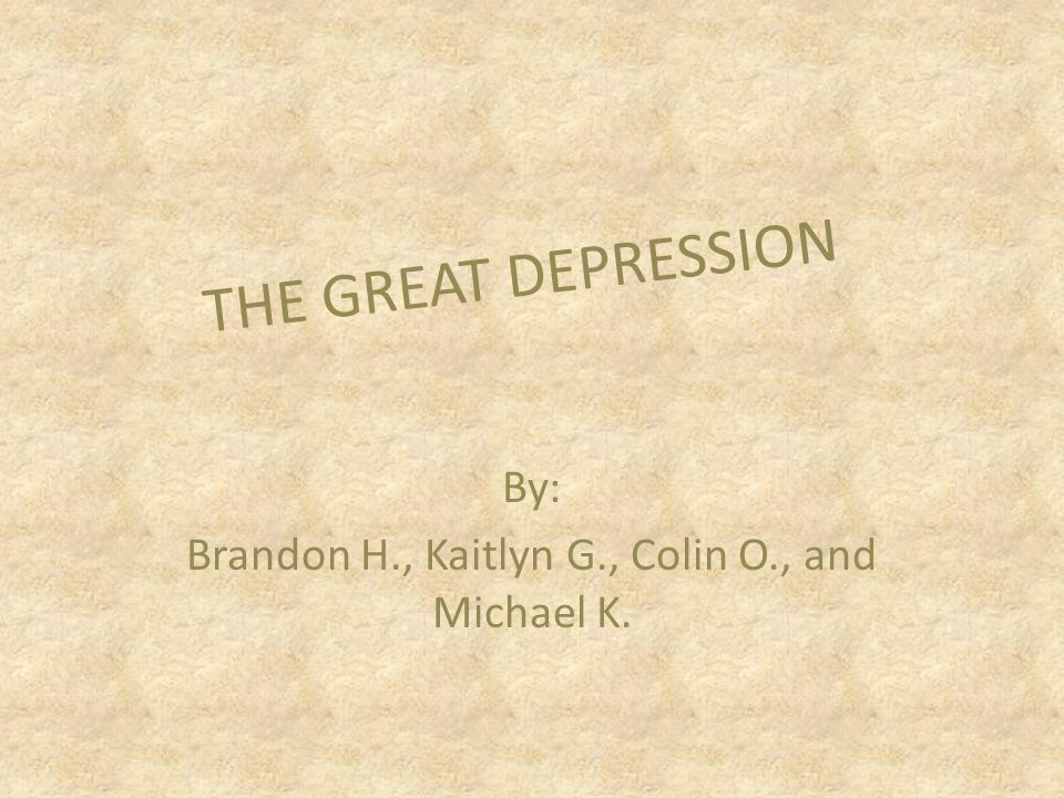 By: Brandon H., Kaitlyn G., Colin O., and Michael K. THE GREAT DEPRESSION