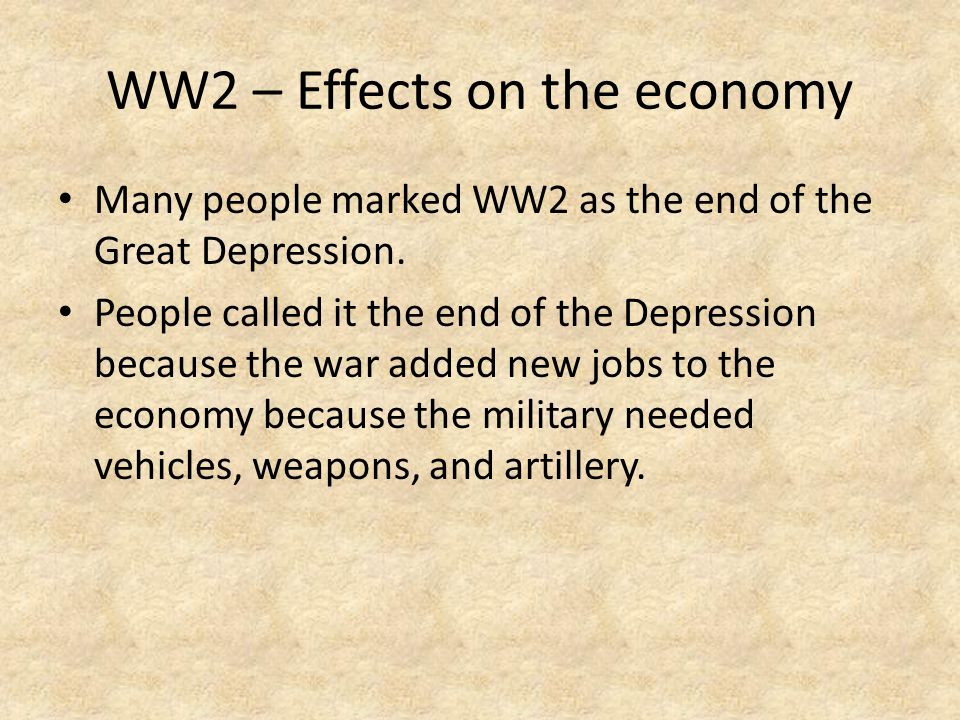 WW2 – Effects on the economy Many people marked WW2 as the end of the Great Depression.