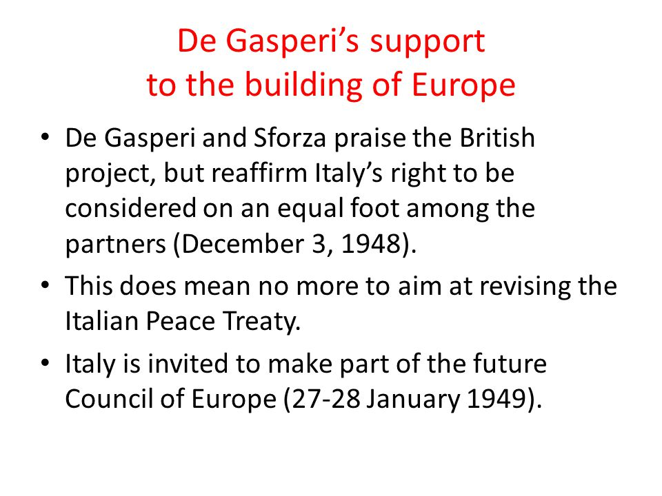 De Gasperi's support to the building of Europe De Gasperi and Sforza praise the British project, but reaffirm Italy's right to be considered on an equ