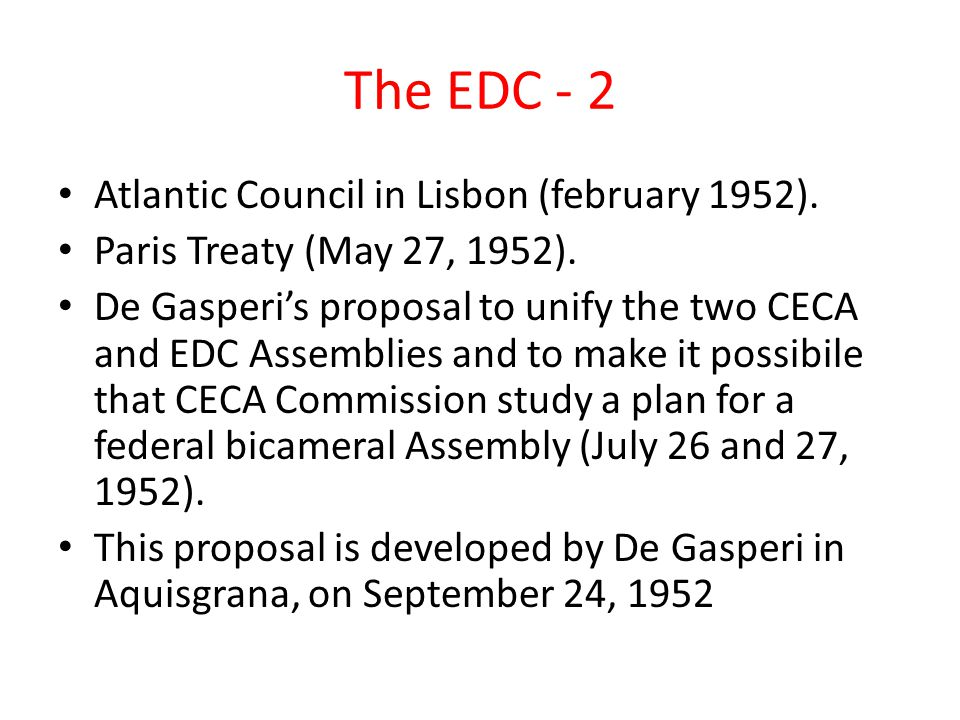 The EDC - 2 Atlantic Council in Lisbon (february 1952). Paris Treaty (May 27, 1952). De Gasperi's proposal to unify the two CECA and EDC Assemblies an