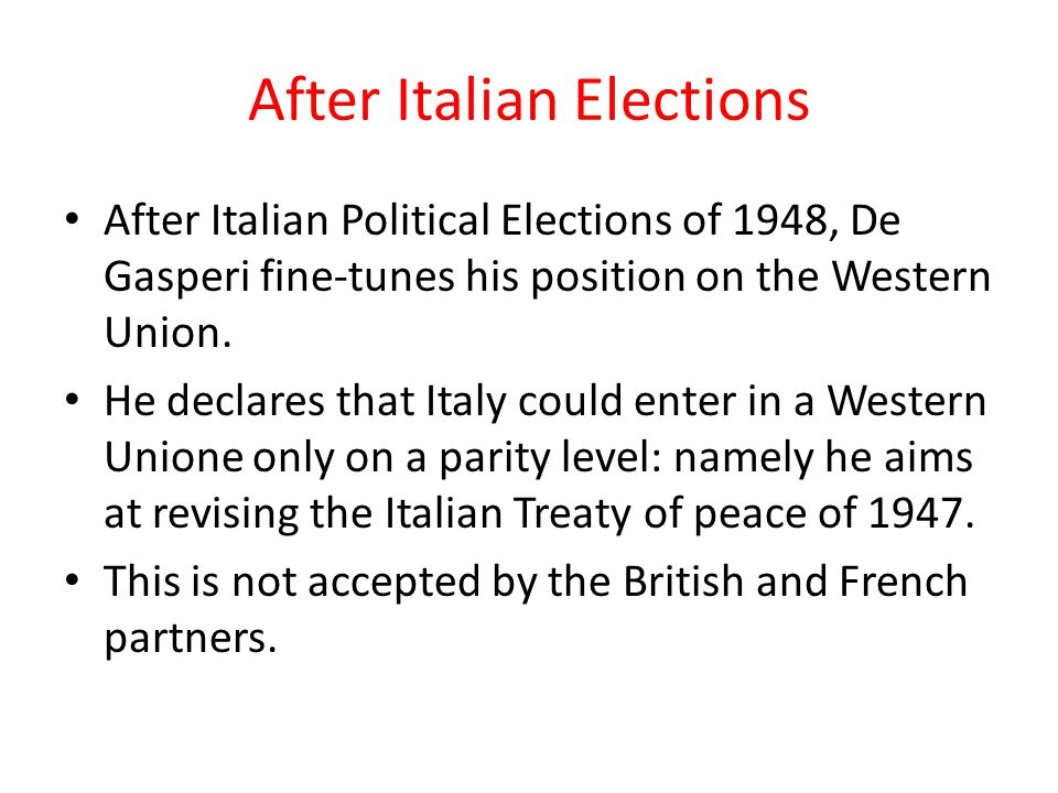 After Italian Elections After Italian Political Elections of 1948, De Gasperi fine-tunes his position on the Western Union. He declares that Italy cou