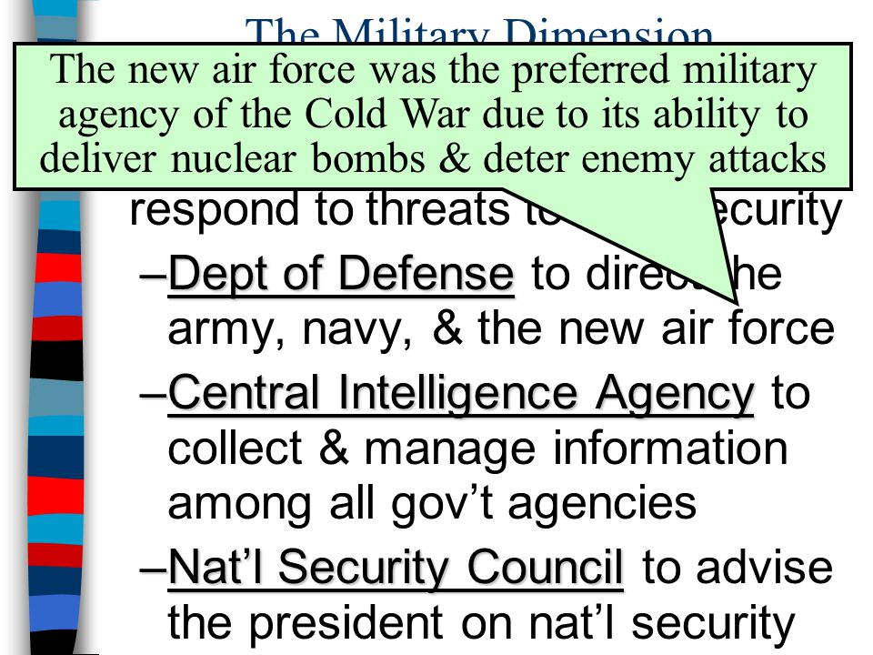 The Military Dimension ■By 1947, 3 new agencies were created so the military could better respond to threats to U.S. security –Dept of Defense –Dept o