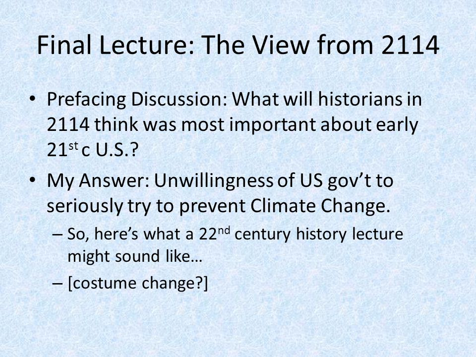 Final Lecture: The View from 2114 Prefacing Discussion: What will historians in 2114 think was most important about early 21 st c U.S..