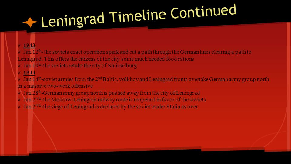 Leningrad Timeline Continued v 1943 v Jan 12 th - the soviets enact operation spark and cut a path through the German lines clearing a path to Leningr
