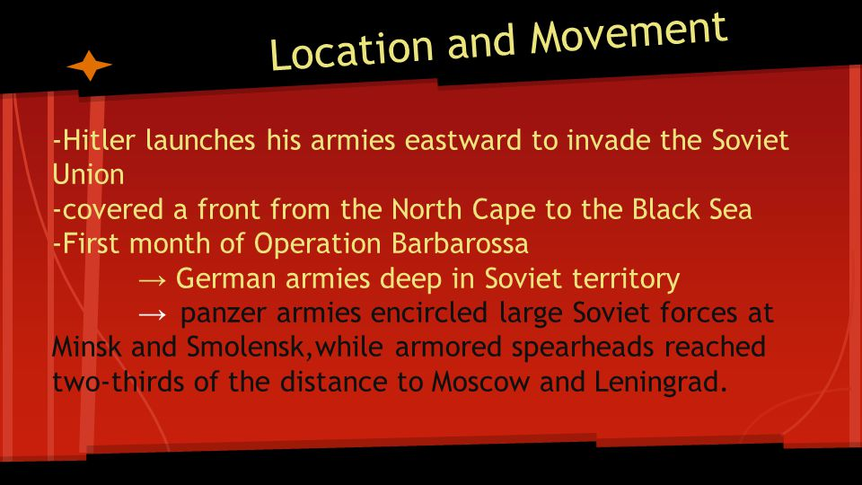 Location and Movement -Hitler launches his armies eastward to invade the Soviet Union -covered a front from the North Cape to the Black Sea -First mon