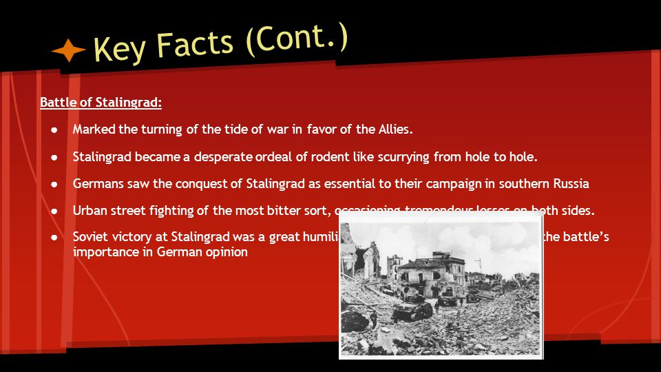 Key Facts (Cont.) Battle of Stalingrad: ● Marked the turning of the tide of war in favor of the Allies. ● Stalingrad became a desperate ordeal of rode