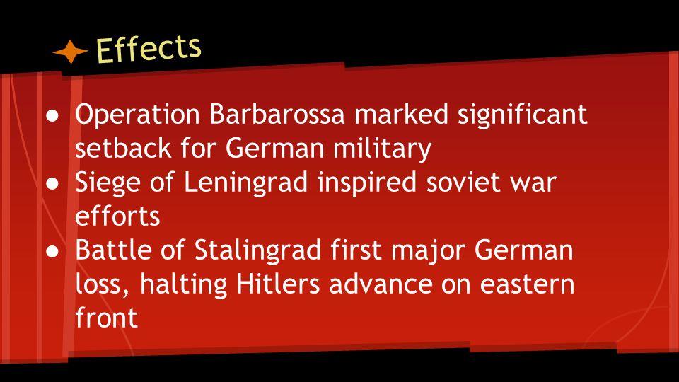 Effects ● Operation Barbarossa marked significant setback for German military ● Siege of Leningrad inspired soviet war efforts ● Battle of Stalingrad