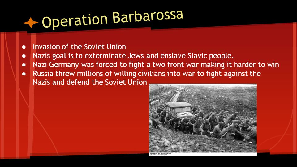 Operation Barbarossa ● Invasion of the Soviet Union ● Nazis goal is to exterminate Jews and enslave Slavic people. ● Nazi Germany was forced to fight