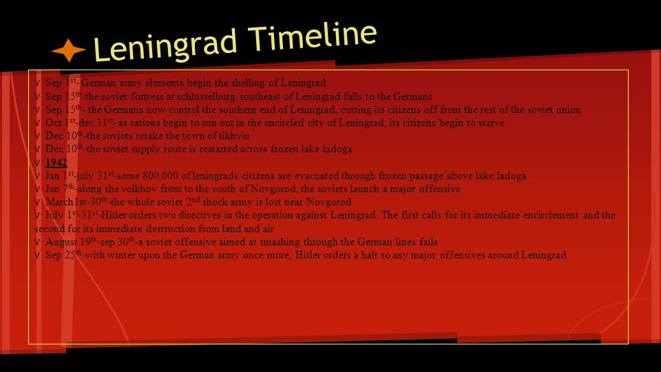 Leningrad Timeline Continued v 1943 v Jan 12 th - the soviets enact operation spark and cut a path through the German lines clearing a path to Leningrad.