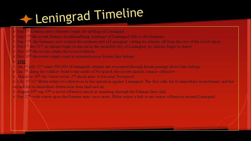 Leningrad Timeline v Sep 1 st - German army elements begin the shelling of Leningrad v Sep 15 th -the soviet fortress at schlusselburg southeast of Le