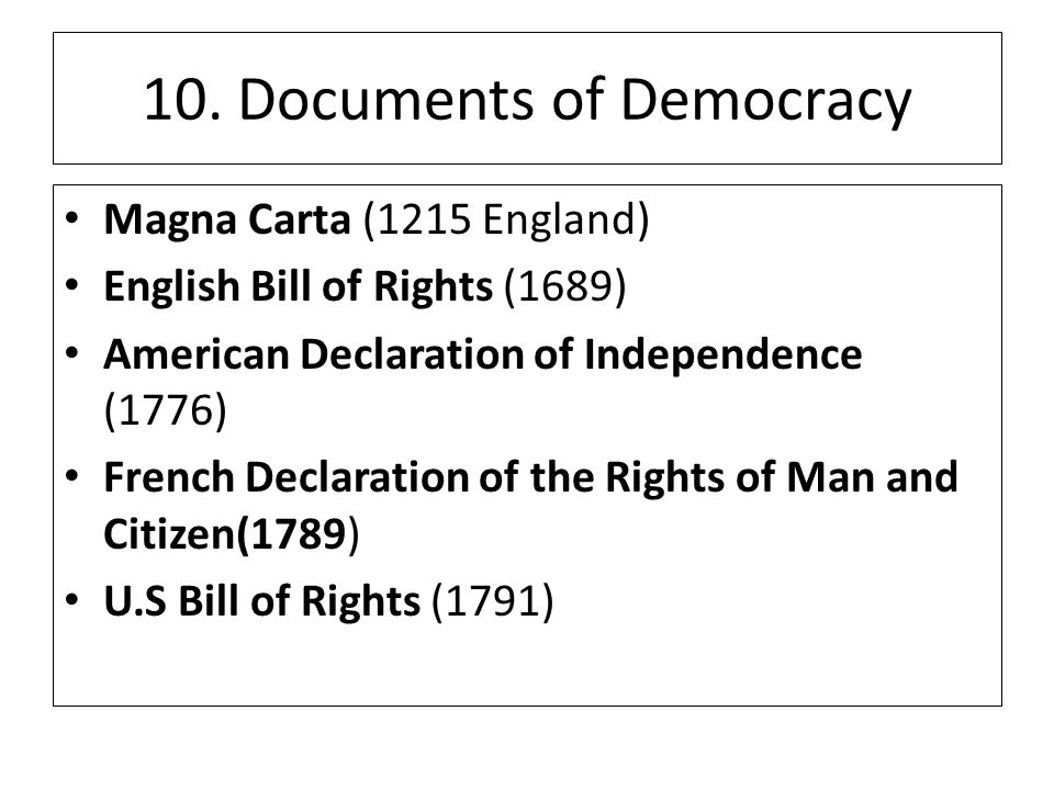 10. Documents of Democracy Magna Carta (1215 England) English Bill of Rights (1689) American Declaration of Independence (1776) French Declaration of