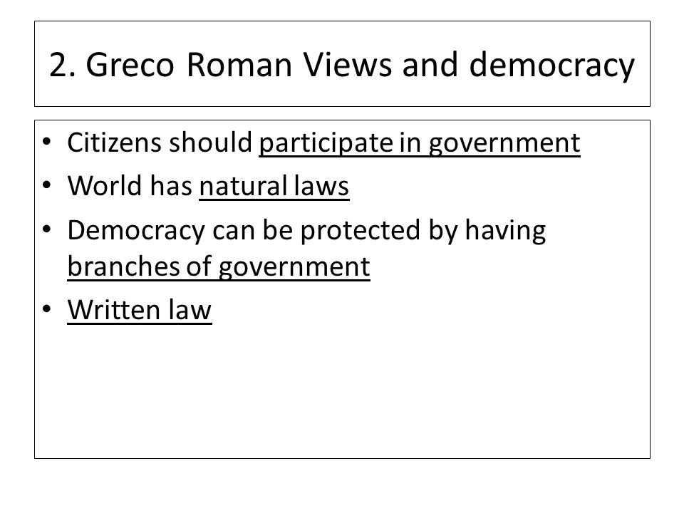 2. Greco Roman Views and democracy Citizens should participate in government World has natural laws Democracy can be protected by having branches of g