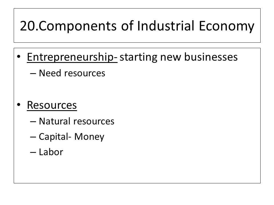 20.Components of Industrial Economy Entrepreneurship- starting new businesses – Need resources Resources – Natural resources – Capital- Money – Labor