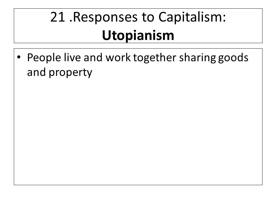 21.Responses to Capitalism: Utopianism People live and work together sharing goods and property