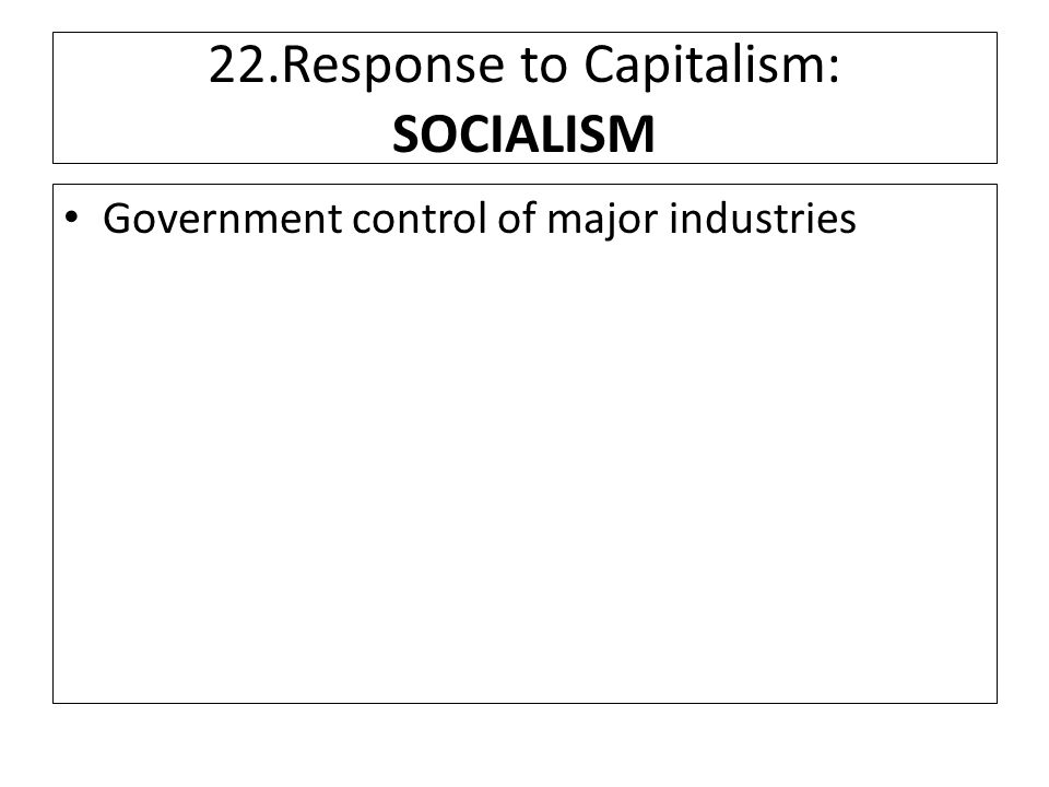 22.Response to Capitalism: SOCIALISM Government control of major industries