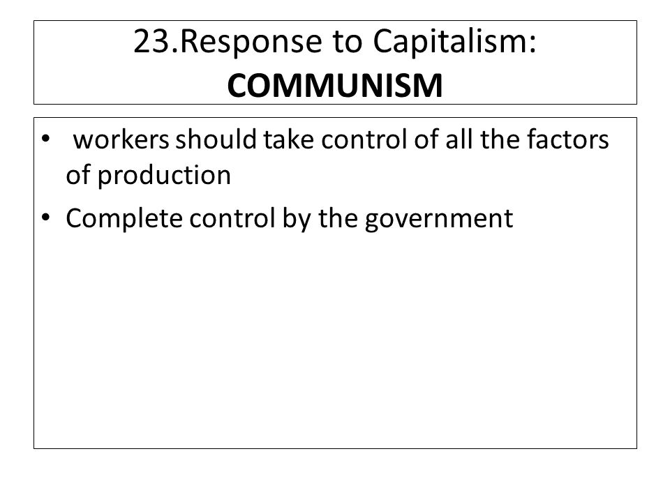 23.Response to Capitalism: COMMUNISM workers should take control of all the factors of production Complete control by the government