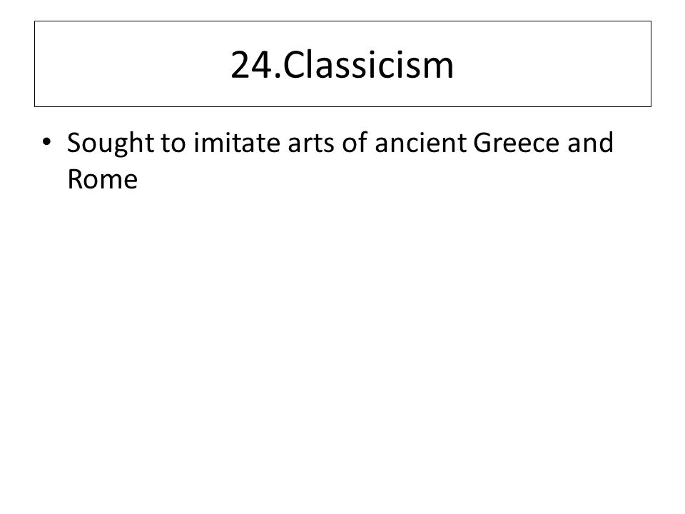 24.Classicism Sought to imitate arts of ancient Greece and Rome