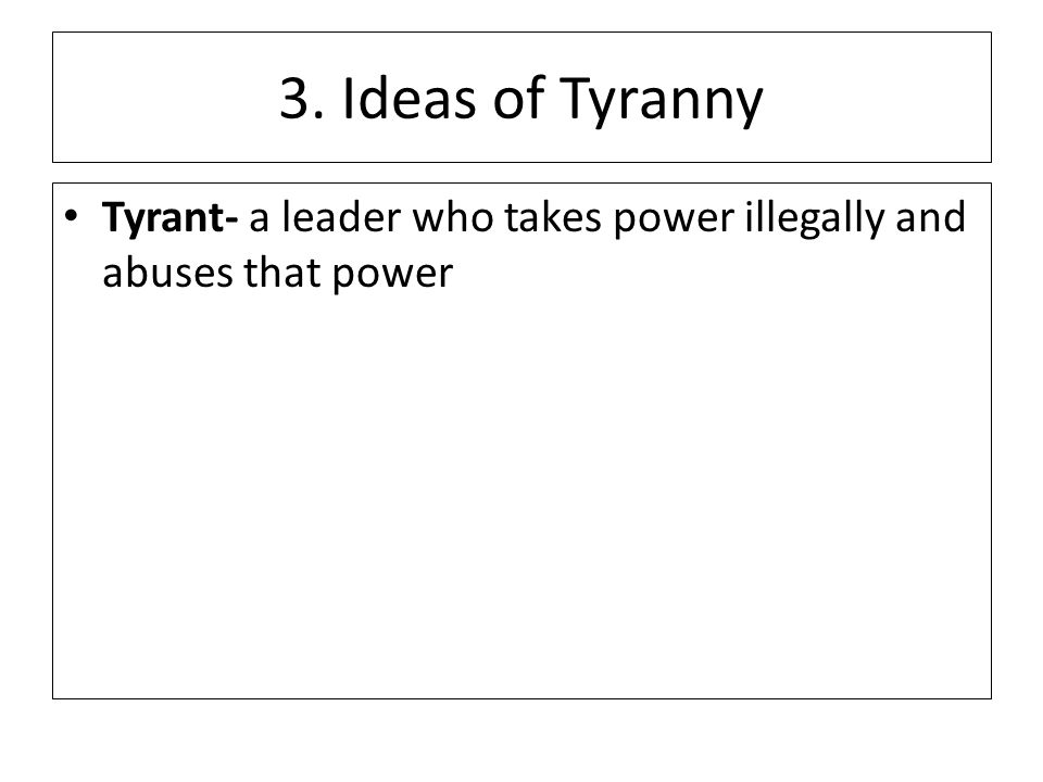 3. Ideas of Tyranny Tyrant- a leader who takes power illegally and abuses that power