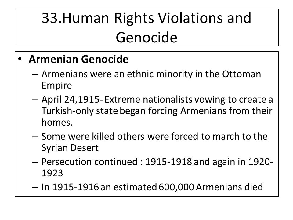 33.Human Rights Violations and Genocide Armenian Genocide – Armenians were an ethnic minority in the Ottoman Empire – April 24,1915- Extreme nationalists vowing to create a Turkish-only state began forcing Armenians from their homes.