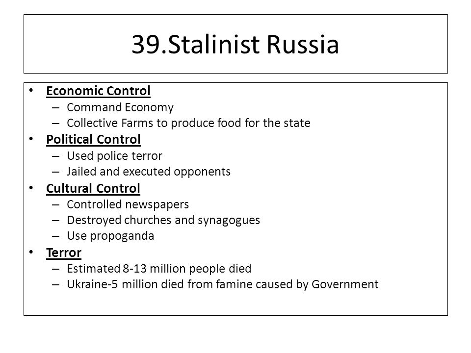 39.Stalinist Russia Economic Control – Command Economy – Collective Farms to produce food for the state Political Control – Used police terror – Jailed and executed opponents Cultural Control – Controlled newspapers – Destroyed churches and synagogues – Use propoganda Terror – Estimated 8-13 million people died – Ukraine-5 million died from famine caused by Government