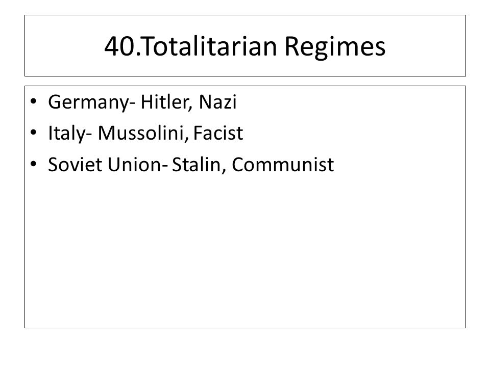 40.Totalitarian Regimes Germany- Hitler, Nazi Italy- Mussolini, Facist Soviet Union- Stalin, Communist