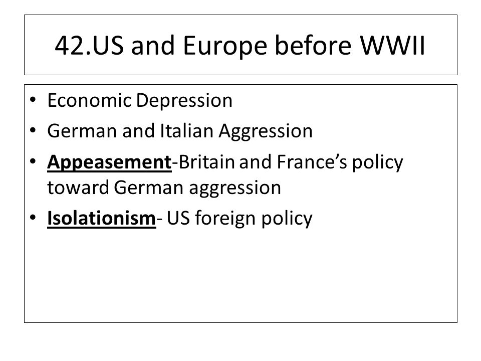42.US and Europe before WWII Economic Depression German and Italian Aggression Appeasement-Britain and France's policy toward German aggression Isolationism- US foreign policy
