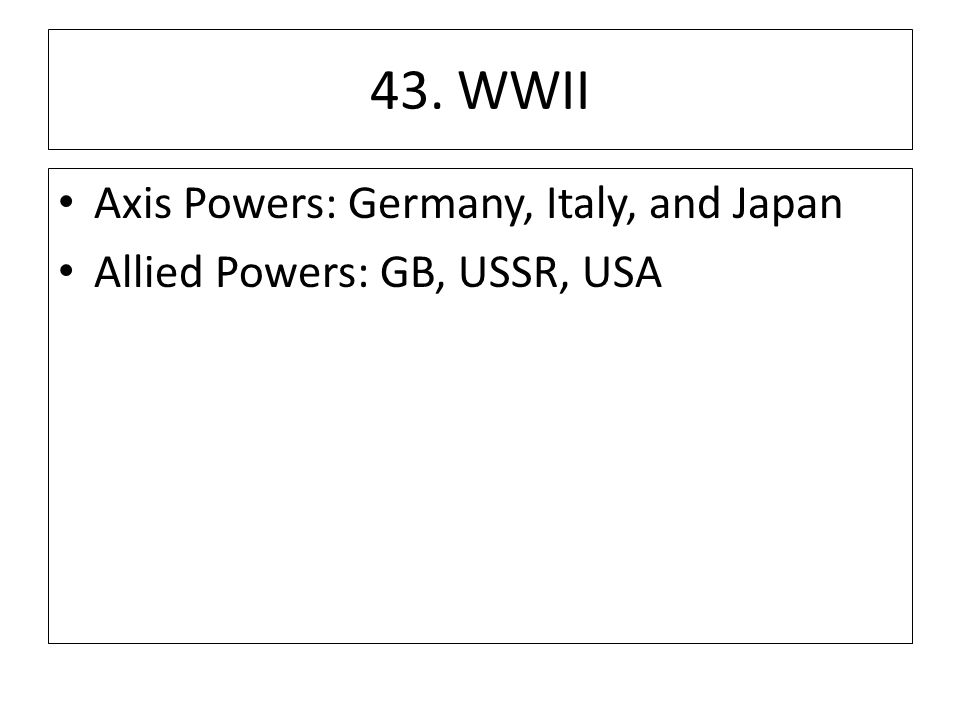 43. WWII Axis Powers: Germany, Italy, and Japan Allied Powers: GB, USSR, USA