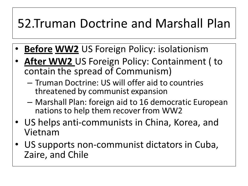 52.Truman Doctrine and Marshall Plan Before WW2 US Foreign Policy: isolationism After WW2 US Foreign Policy: Containment ( to contain the spread of Communism) – Truman Doctrine: US will offer aid to countries threatened by communist expansion – Marshall Plan: foreign aid to 16 democratic European nations to help them recover from WW2 US helps anti-communists in China, Korea, and Vietnam US supports non-communist dictators in Cuba, Zaire, and Chile