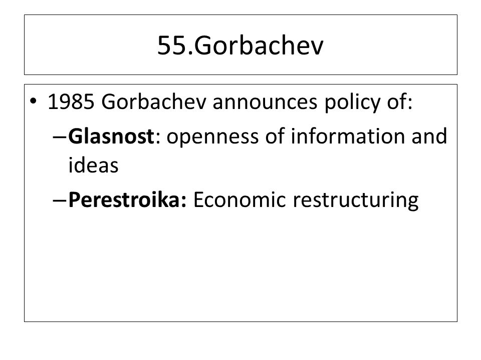 55.Gorbachev 1985 Gorbachev announces policy of: – Glasnost: openness of information and ideas – Perestroika: Economic restructuring
