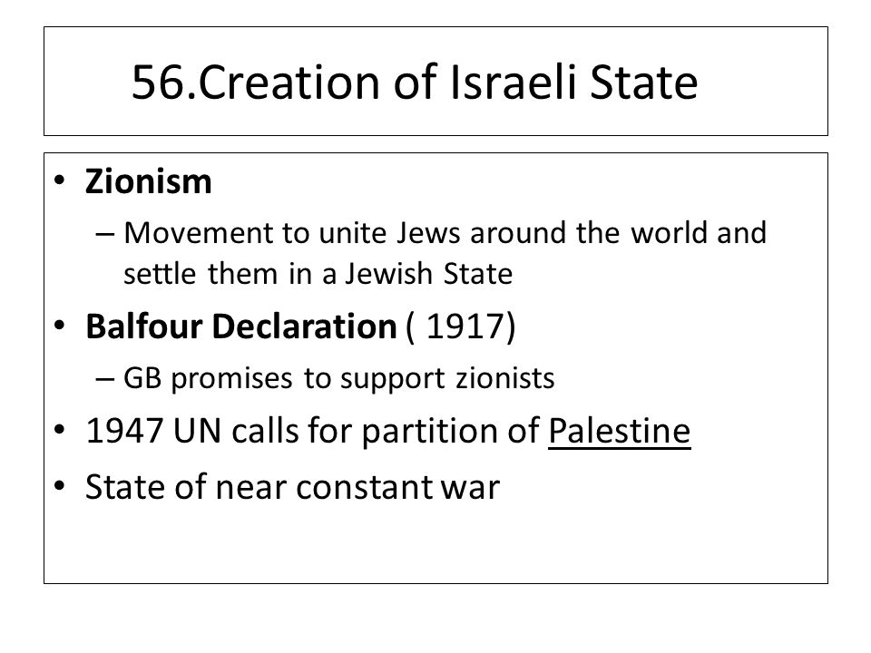 56.Creation of Israeli State Zionism – Movement to unite Jews around the world and settle them in a Jewish State Balfour Declaration ( 1917) – GB promises to support zionists 1947 UN calls for partition of Palestine State of near constant war
