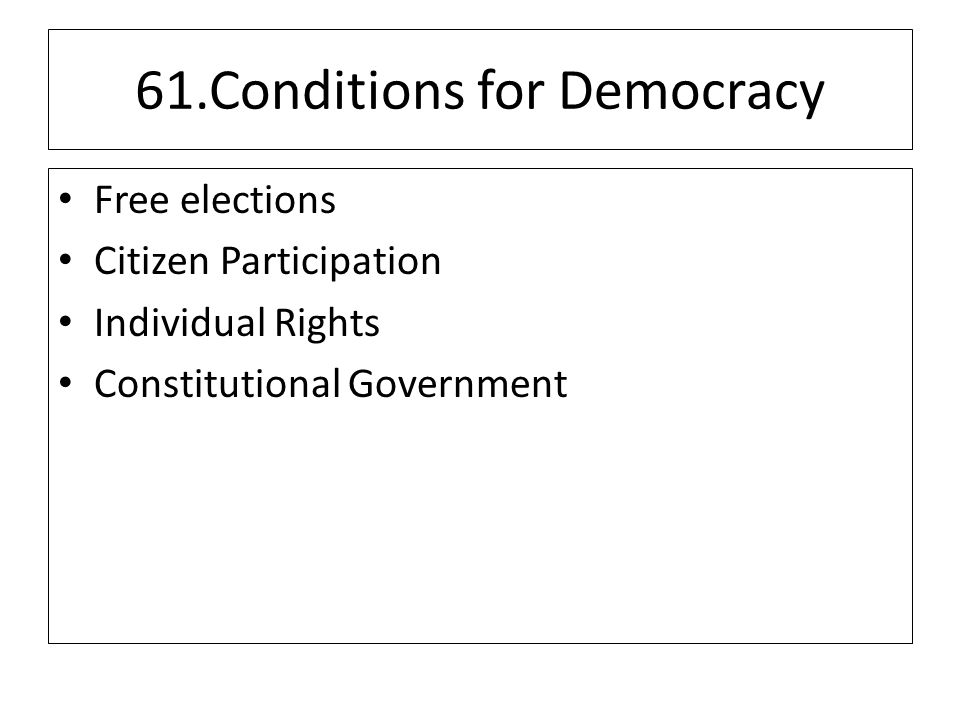 61.Conditions for Democracy Free elections Citizen Participation Individual Rights Constitutional Government