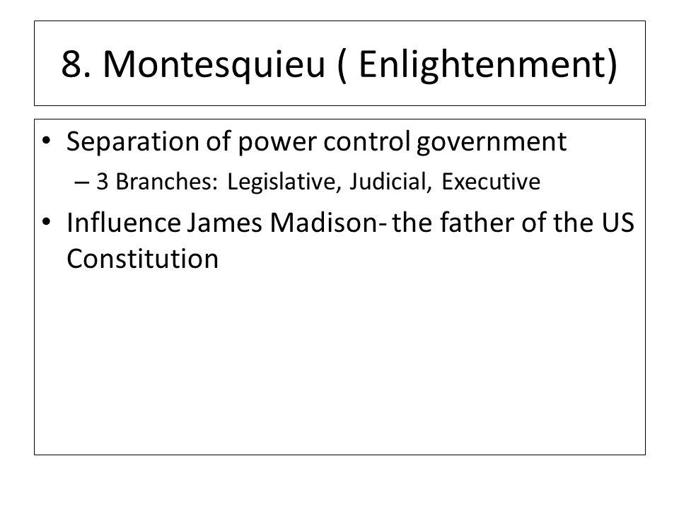 8. Montesquieu ( Enlightenment) Separation of power control government – 3 Branches: Legislative, Judicial, Executive Influence James Madison- the fat