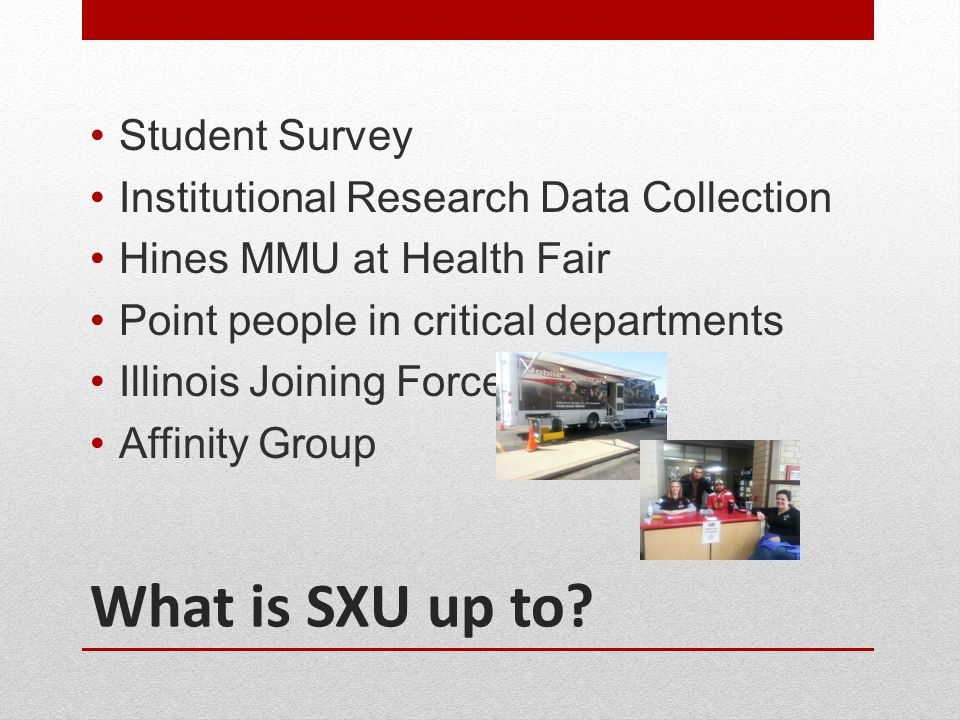 What is SXU up to? Student Survey Institutional Research Data Collection Hines MMU at Health Fair Point people in critical departments Illinois Joinin
